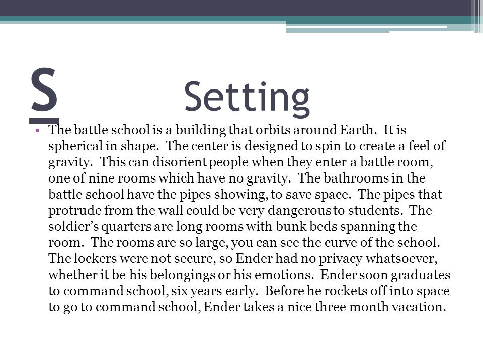 S Setting The battle school is a building that orbits around Earth. It is spherical in shape. The center is designed to spin to create a feel of gravi