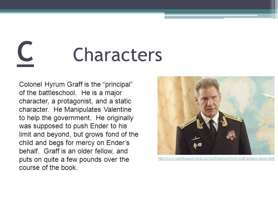 C Characters http://www.giantfreakinrobot.com/scifi/harrison-ford-graff-enders-game.html Colonel Hyrum Graff is the principal of the battleschool.