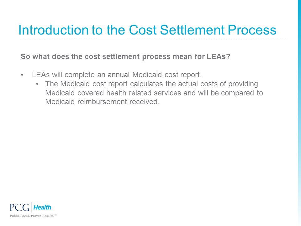 Introduction to the Cost Settlement Process So what does the cost settlement process mean for LEAs? LEAs will complete an annual Medicaid cost report.