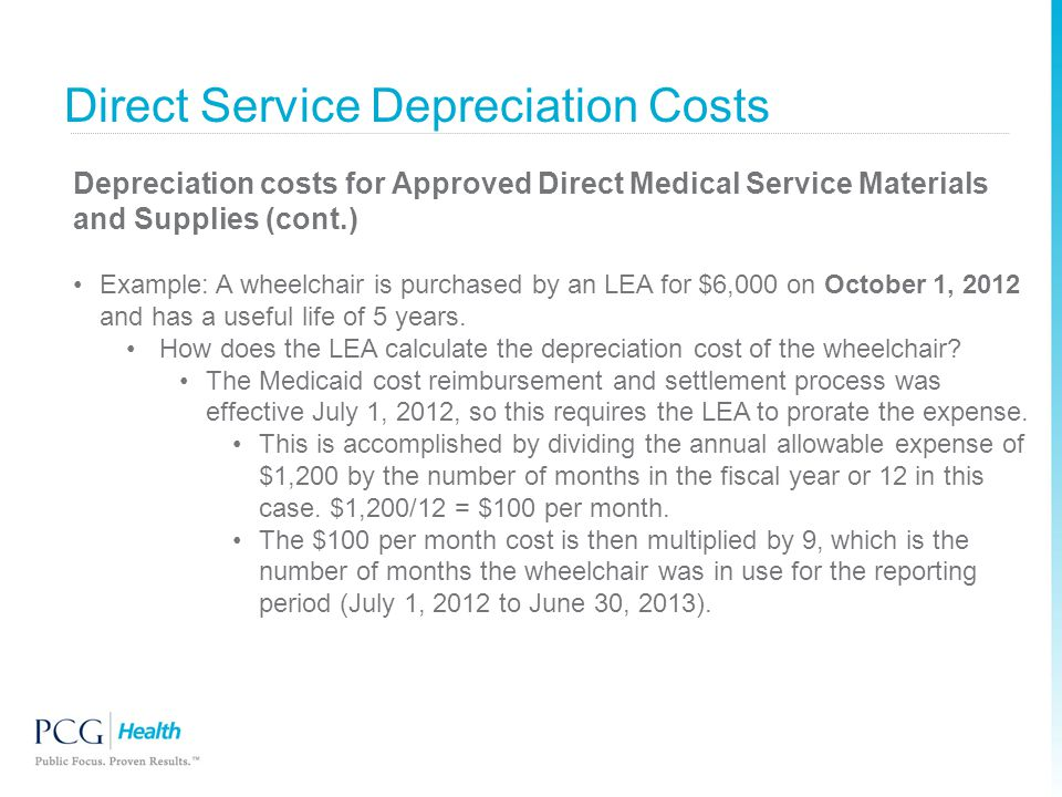 Direct Service Depreciation Costs Depreciation costs for Approved Direct Medical Service Materials and Supplies (cont.) Example: A wheelchair is purch