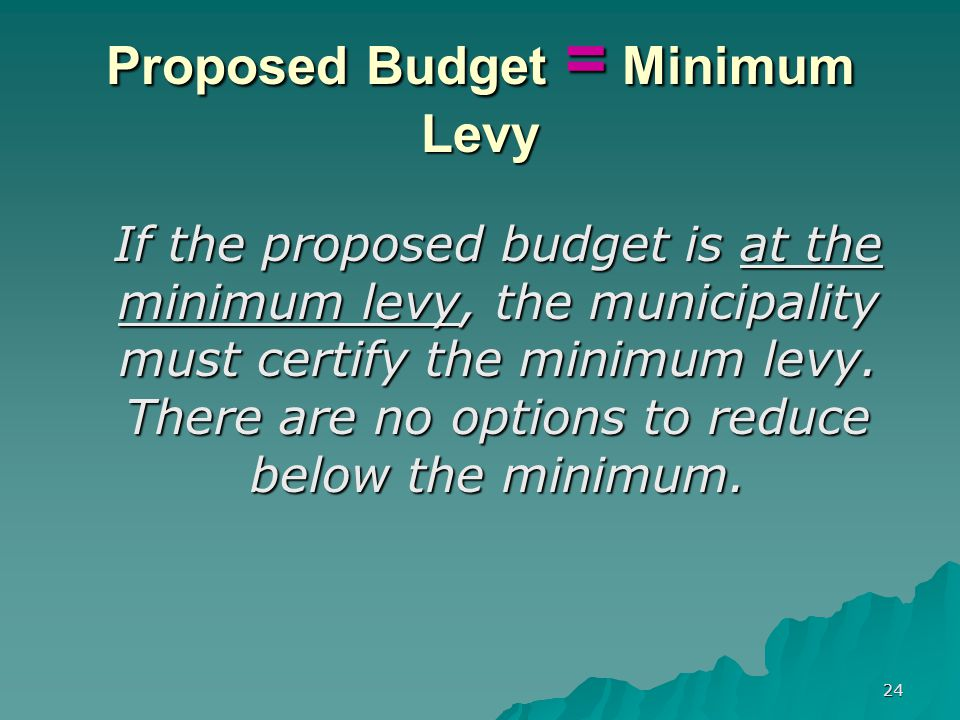 23 Proposed Budget > Minimum Levy Appropriation of Surplus less than 2% remember… A municipality cannot increase budgeted fund balance (surplus) to reduce tax levy if the increase results in the BOE's remaining surplus balance to be < $250,000 or the minimum amount necessary based on district circumstances and needs, whichever is higher