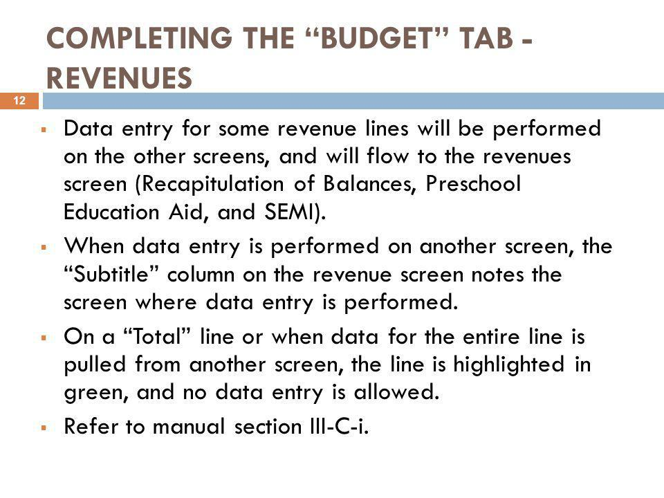 COMPLETING THE BUDGET TAB - REVENUES  Data entry for some revenue lines will be performed on the other screens, and will flow to the revenues screen (Recapitulation of Balances, Preschool Education Aid, and SEMI).