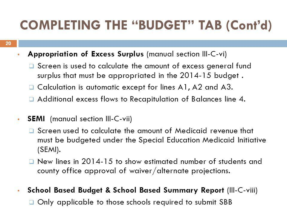 COMPLETING THE BUDGET TAB (Cont'd)  Appropriation of Excess Surplus (manual section III-C-vi)  Screen is used to calculate the amount of excess general fund surplus that must be appropriated in the 2014-15 budget.