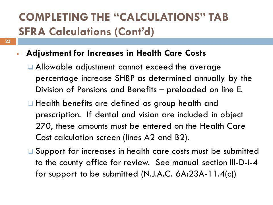 COMPLETING THE CALCULATIONS TAB SFRA Calculations (Cont'd)  Adjustment for Increases in Health Care Costs  Allowable adjustment cannot exceed the average percentage increase SHBP as determined annually by the Division of Pensions and Benefits – preloaded on line E.