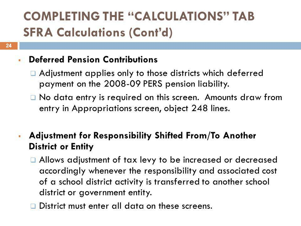 COMPLETING THE CALCULATIONS TAB SFRA Calculations (Cont'd)  Deferred Pension Contributions  Adjustment applies only to those districts which deferred payment on the 2008-09 PERS pension liability.