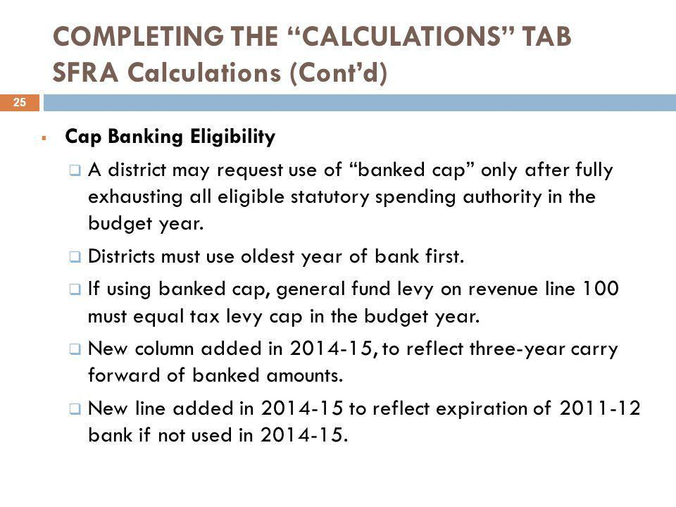 COMPLETING THE CALCULATIONS TAB SFRA Calculations (Cont'd)  Cap Banking Eligibility  A district may request use of banked cap only after fully exhausting all eligible statutory spending authority in the budget year.