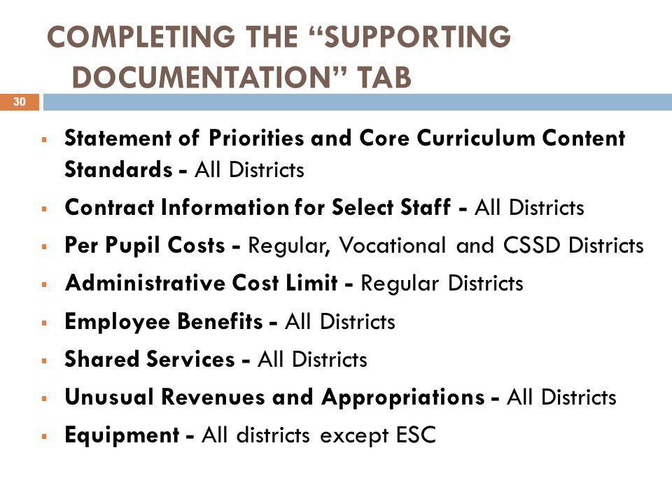 COMPLETING THE SUPPORTING DOCUMENTATION TAB  Statement of Priorities and Core Curriculum Content Standards - All Districts  Contract Information for Select Staff - All Districts  Per Pupil Costs - Regular, Vocational and CSSD Districts  Administrative Cost Limit - Regular Districts  Employee Benefits - All Districts  Shared Services - All Districts  Unusual Revenues and Appropriations - All Districts  Equipment - All districts except ESC 30