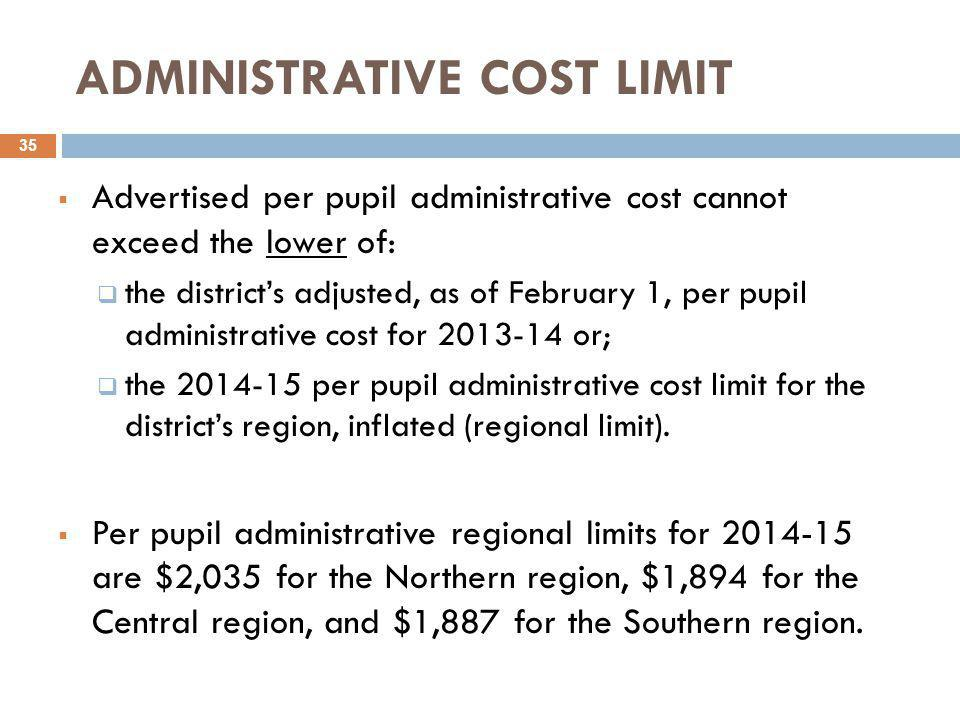 ADMINISTRATIVE COST LIMIT  Advertised per pupil administrative cost cannot exceed the lower of:  the district's adjusted, as of February 1, per pupil administrative cost for 2013-14 or;  the 2014-15 per pupil administrative cost limit for the district's region, inflated (regional limit).