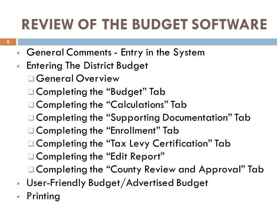 REVIEW OF THE BUDGET SOFTWARE  General Comments - Entry in the System  Entering The District Budget  General Overview  Completing the Budget Tab  Completing the Calculations Tab  Completing the Supporting Documentation Tab  Completing the Enrollment Tab  Completing the Tax Levy Certification Tab  Completing the Edit Report  Completing the County Review and Approval Tab  User-Friendly Budget/Advertised Budget  Printing 6
