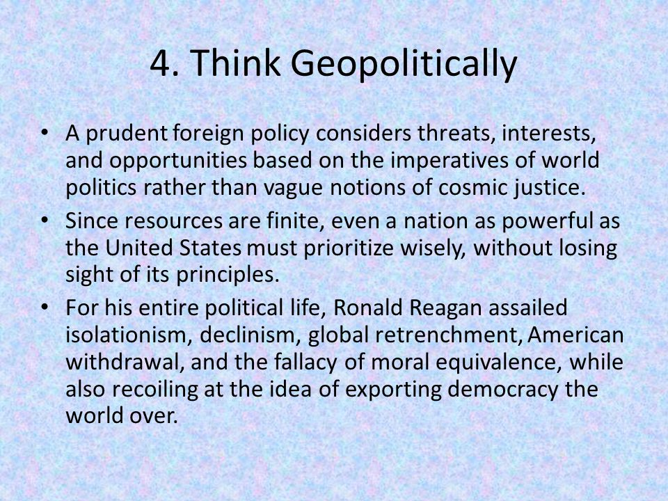 4. Think Geopolitically A prudent foreign policy considers threats, interests, and opportunities based on the imperatives of world politics rather tha