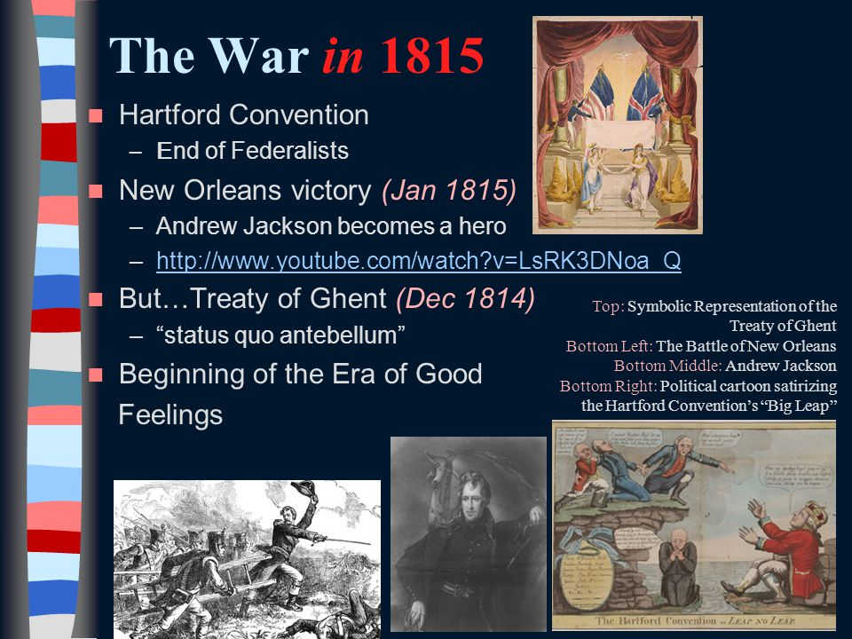The War in 1815 Hartford Convention –E nd of Federalists New Orleans victory (Jan 1815) –Andrew Jackson becomes a hero –  v=LsRK3DNoa_Qhttp://  v=LsRK3DNoa_Q But…Treaty of Ghent (Dec 1814) – status quo antebellum Beginning of the Era of Good Feelings Top: Symbolic Representation of the Treaty of Ghent Bottom Left: The Battle of New Orleans Bottom Middle: Andrew Jackson Bottom Right: Political cartoon satirizing the Hartford Convention's Big Leap