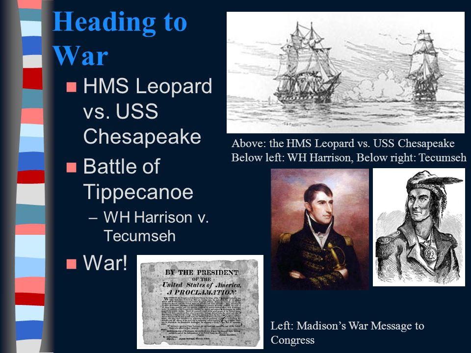 Heading to War HMS Leopard vs. USS Chesapeake Battle of Tippecanoe –WH Harrison v.