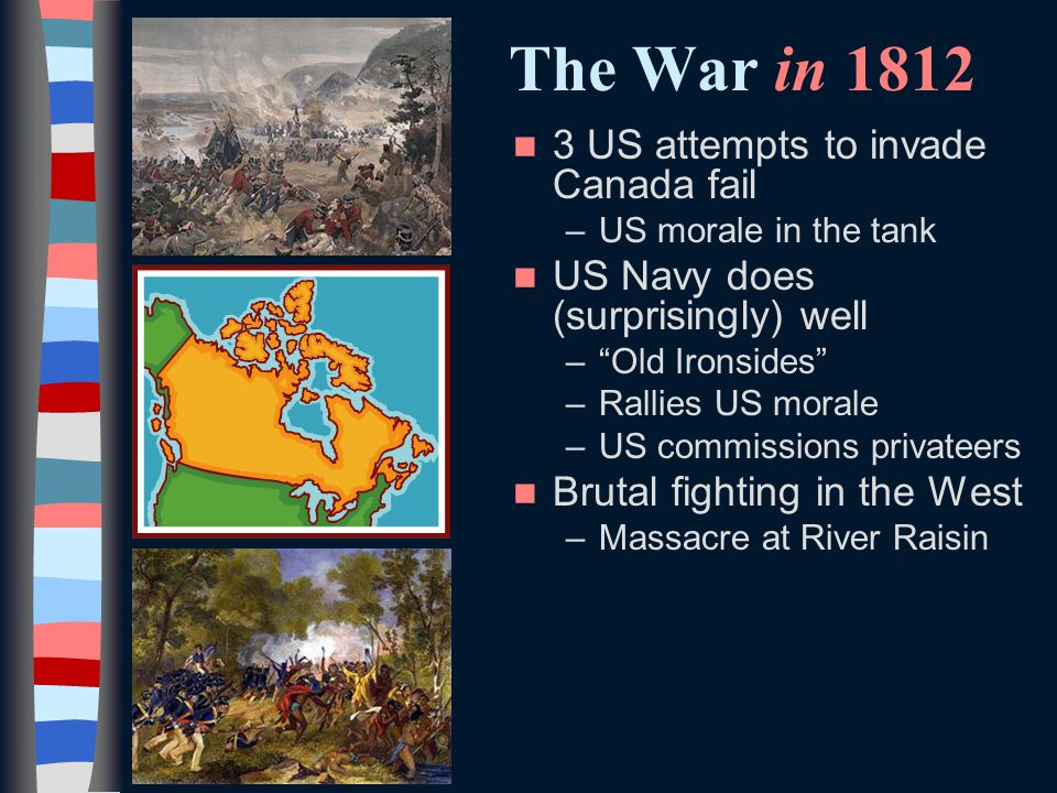 The War in US attempts to invade Canada fail –US morale in the tank US Navy does (surprisingly) well – Old Ironsides –Rallies US morale –US commissions privateers Brutal fighting in the West –Massacre at River Raisin