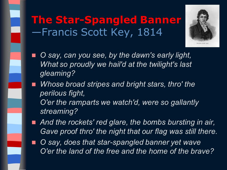 The Star-Spangled Banner —Francis Scott Key, 1814 O say, can you see, by the dawn s early light, What so proudly we hail d at the twilight s last gleaming.