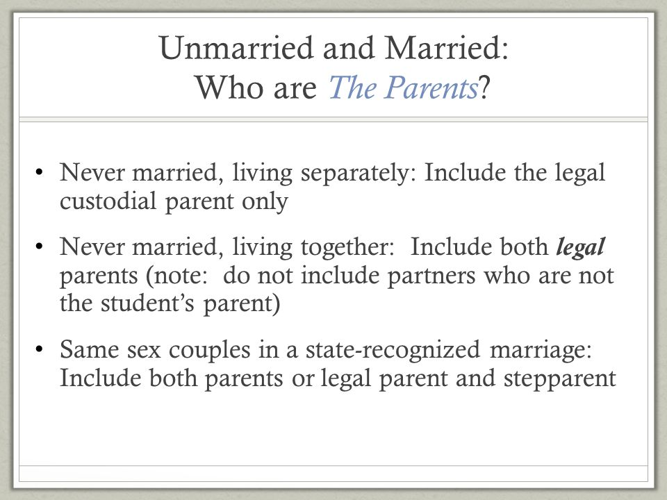 Unmarried and Married: Who are The Parents ? Never married, living separately: Include the legal custodial parent only Never married, living together: