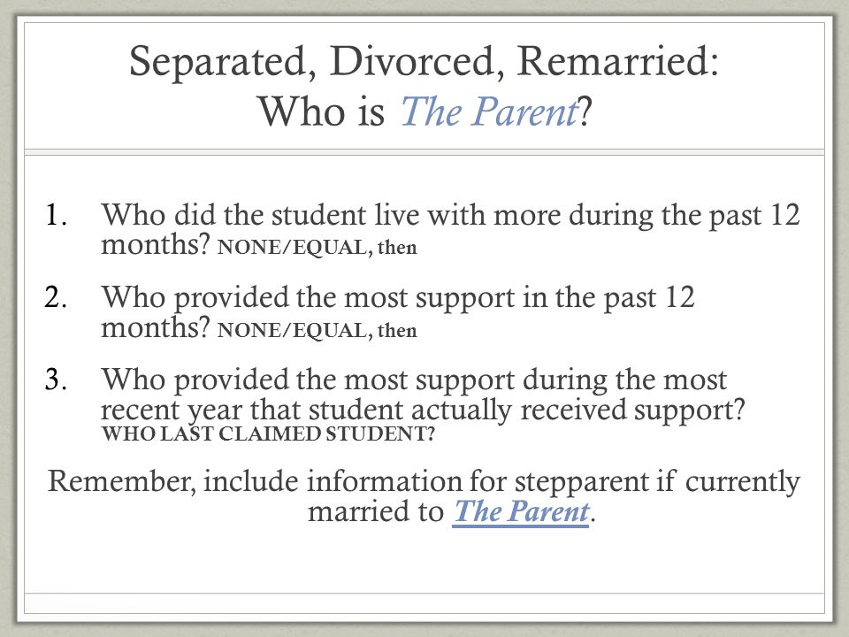 Separated, Divorced, Remarried: Who is The Parent ? 1.Who did the student live with more during the past 12 months? NONE/EQUAL, then 2.Who provided th