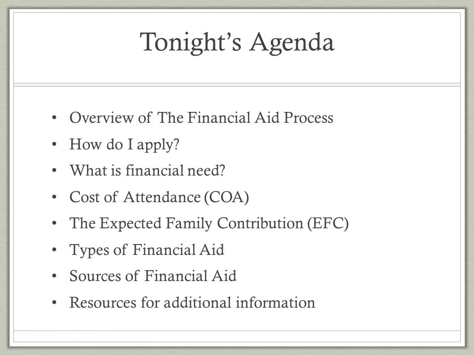 Tonight's Agenda Overview of The Financial Aid Process How do I apply? What is financial need? Cost of Attendance (COA) The Expected Family Contributi