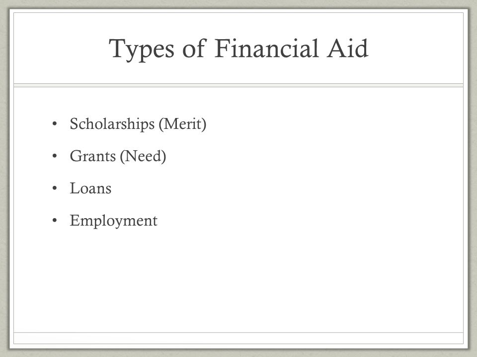 Types of Financial Aid Scholarships (Merit) Grants (Need) Loans Employment