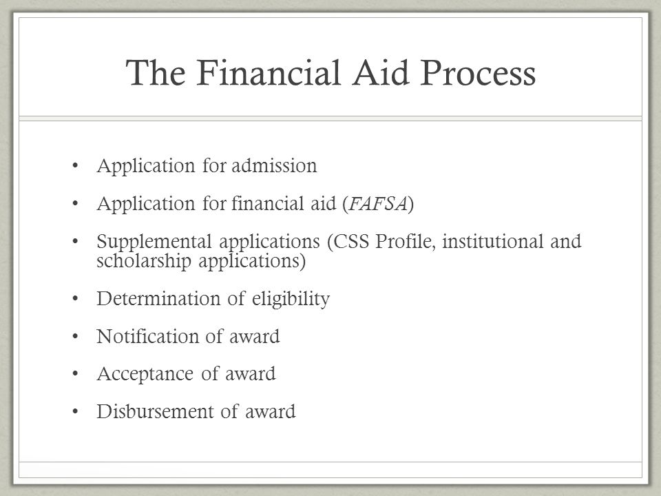 The Financial Aid Process Application for admission Application for financial aid ( FAFSA ) Supplemental applications (CSS Profile, institutional and