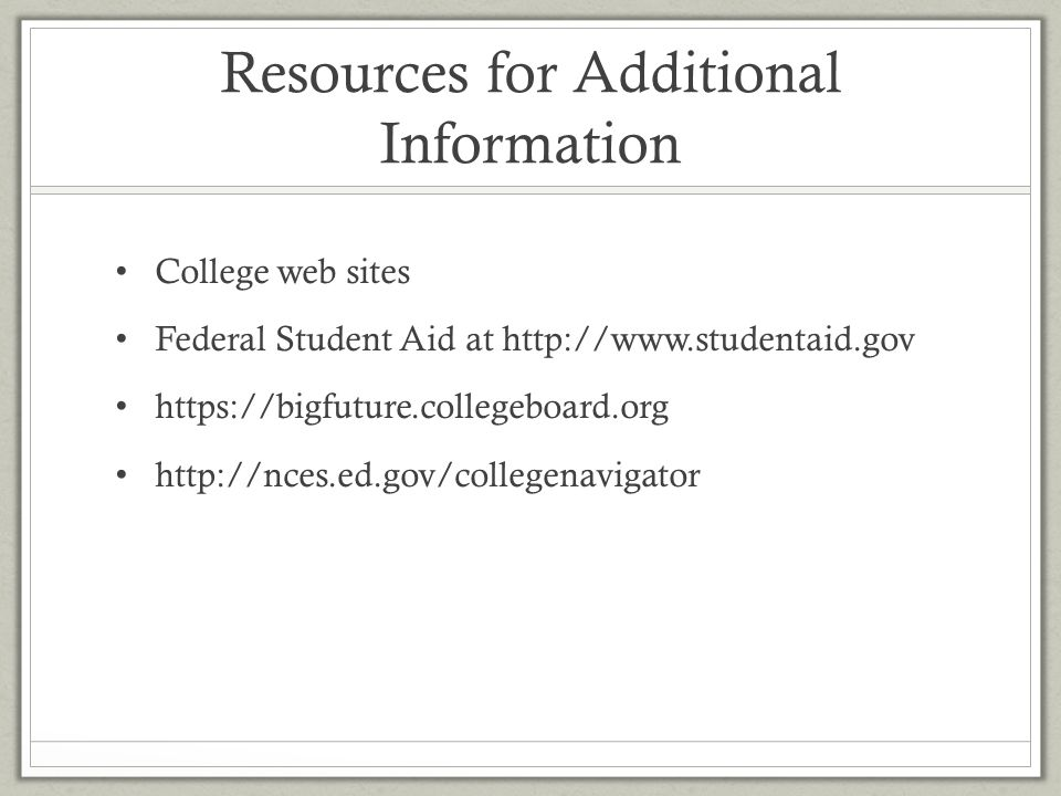 Resources for Additional Information College web sites Federal Student Aid at http://www.studentaid.gov https://bigfuture.collegeboard.org http://nces