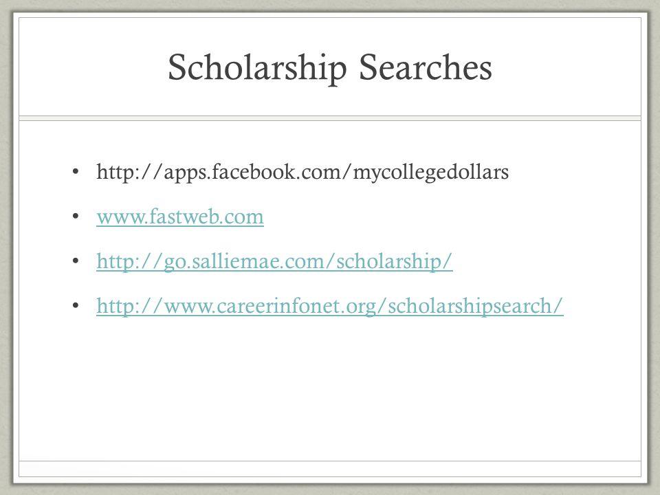 Scholarship Searches http://apps.facebook.com/mycollegedollars www.fastweb.com http://go.salliemae.com/scholarship/ http://www.careerinfonet.org/schol