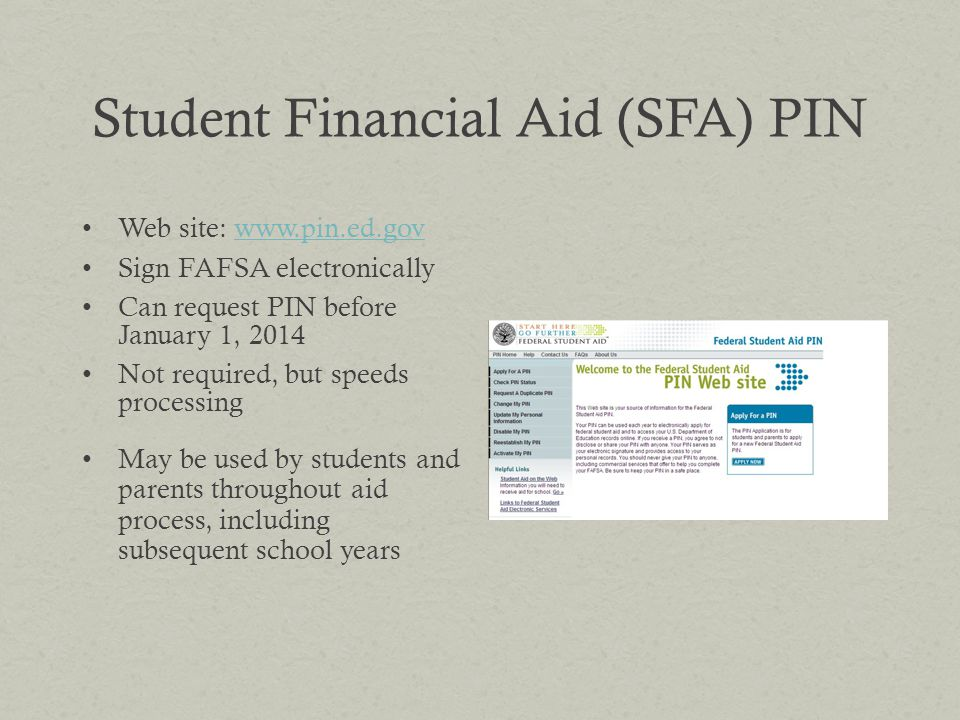 Student Financial Aid (SFA) PIN Web site: www.pin.ed.govwww.pin.ed.gov Sign FAFSA electronically Can request PIN before January 1, 2014 Not required,