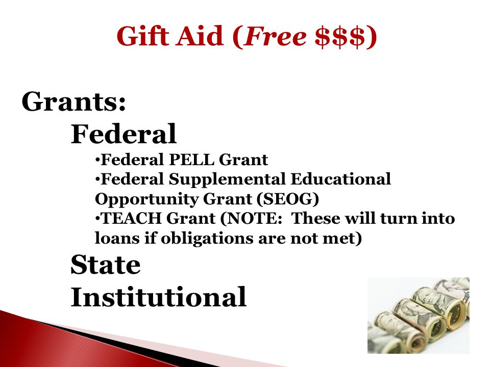 Gift Aid (Free $$$) Grants: Federal Federal PELL Grant Federal Supplemental Educational Opportunity Grant (SEOG) TEACH Grant (NOTE: These will turn into loans if obligations are not met) State Institutional