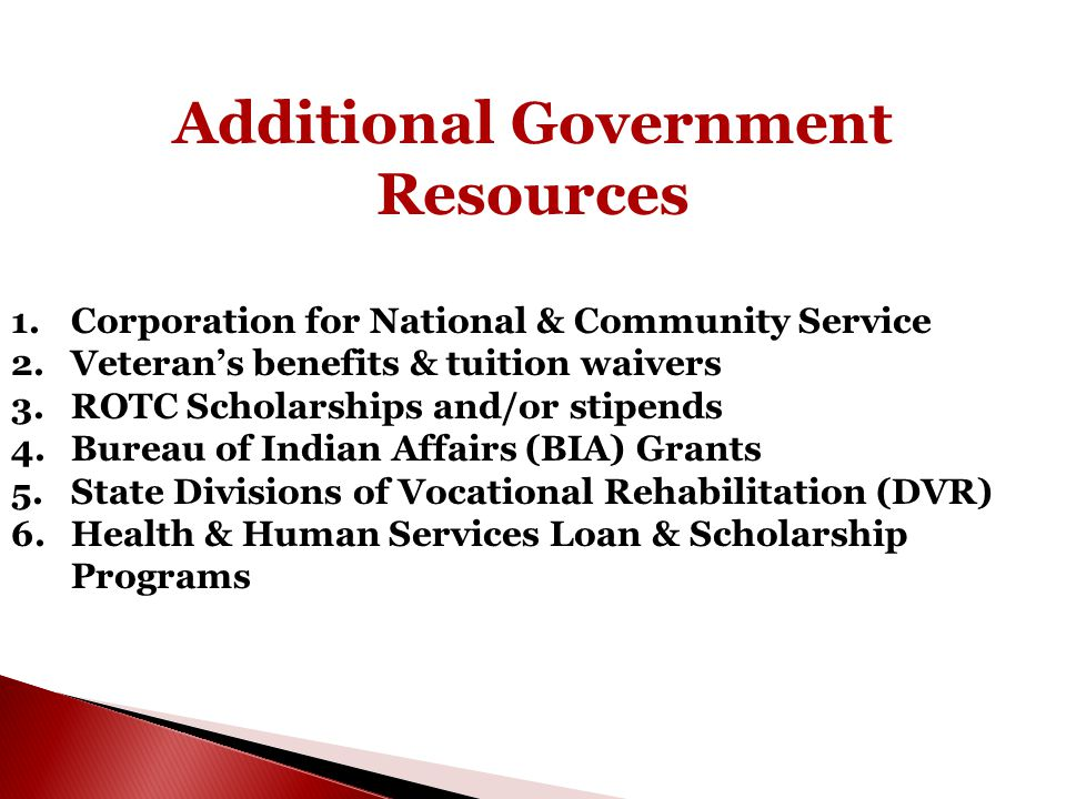 Additional Government Resources 1.Corporation for National & Community Service 2.Veteran's benefits & tuition waivers 3.ROTC Scholarships and/or stipe