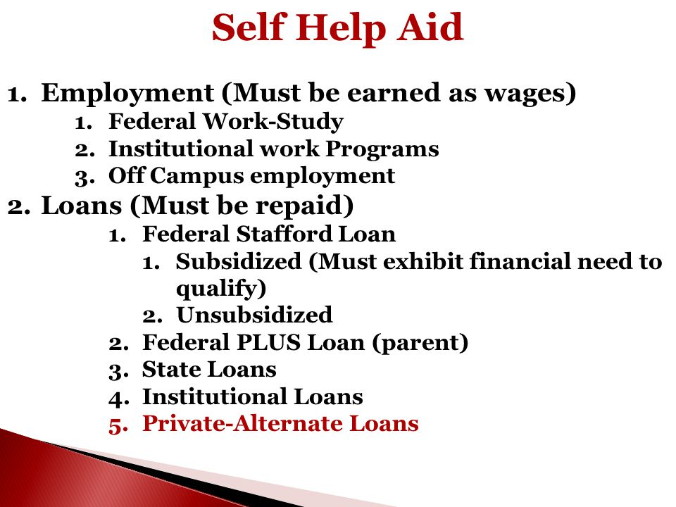 Self Help Aid 1.Employment (Must be earned as wages) 1.Federal Work-Study 2.Institutional work Programs 3.Off Campus employment 2.Loans (Must be repai