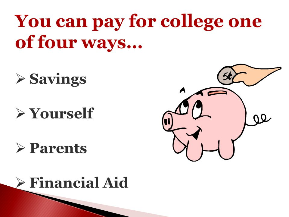 You can pay for college one of four ways…  Savings  Yourself  Parents  Financial Aid
