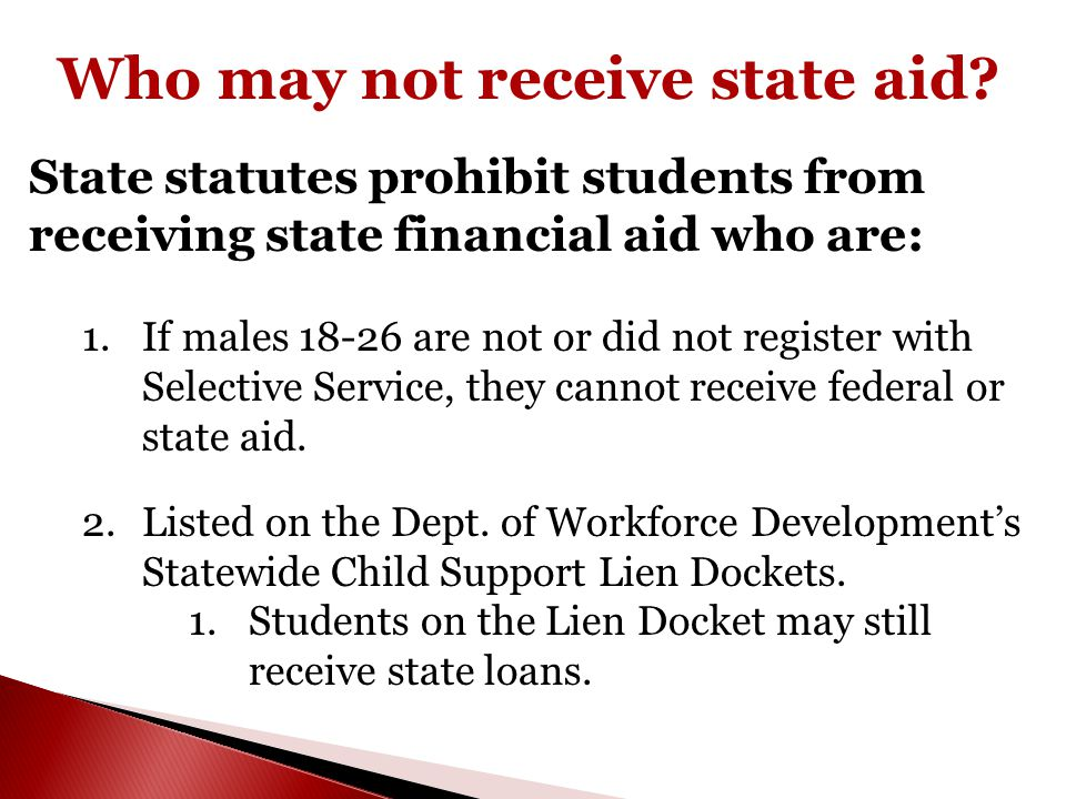 Who may not receive state aid? State statutes prohibit students from receiving state financial aid who are: 1.If males 18-26 are not or did not regist