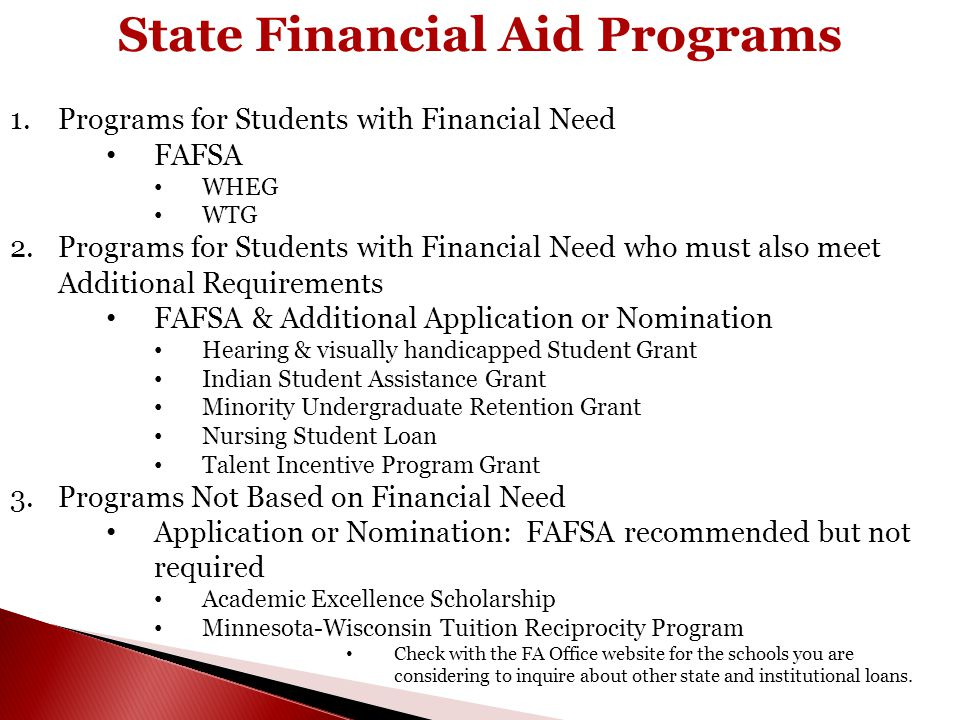 State Financial Aid Programs 1.Programs for Students with Financial Need FAFSA WHEG WTG 2.Programs for Students with Financial Need who must also meet Additional Requirements FAFSA & Additional Application or Nomination Hearing & visually handicapped Student Grant Indian Student Assistance Grant Minority Undergraduate Retention Grant Nursing Student Loan Talent Incentive Program Grant 3.Programs Not Based on Financial Need Application or Nomination: FAFSA recommended but not required Academic Excellence Scholarship Minnesota-Wisconsin Tuition Reciprocity Program Check with the FA Office website for the schools you are considering to inquire about other state and institutional loans.
