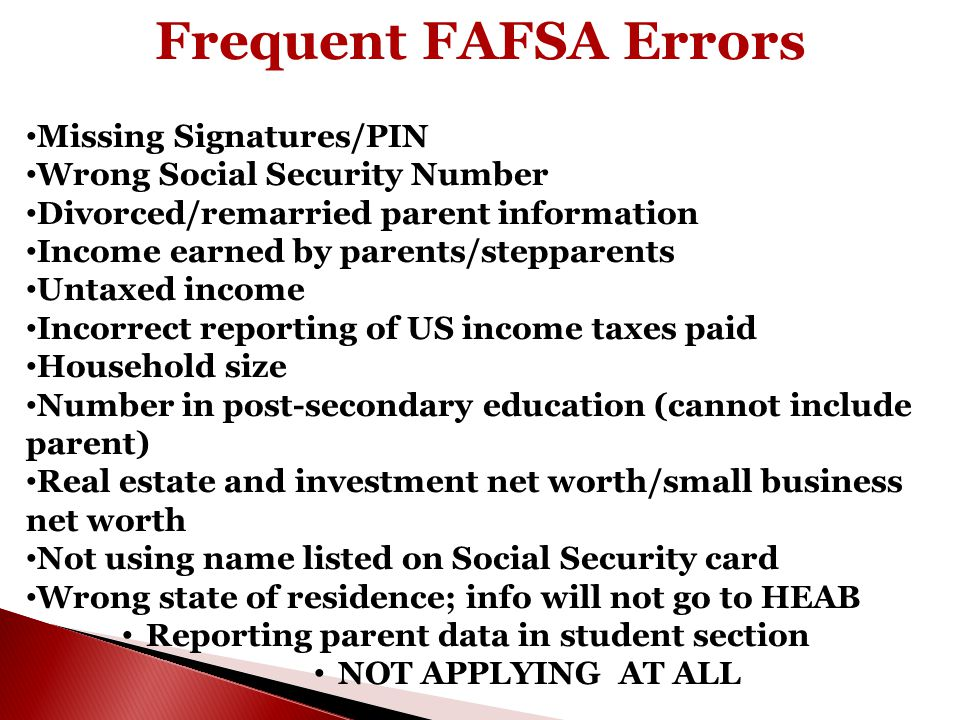 Frequent FAFSA Errors Missing Signatures/PIN Wrong Social Security Number Divorced/remarried parent information Income earned by parents/stepparents U
