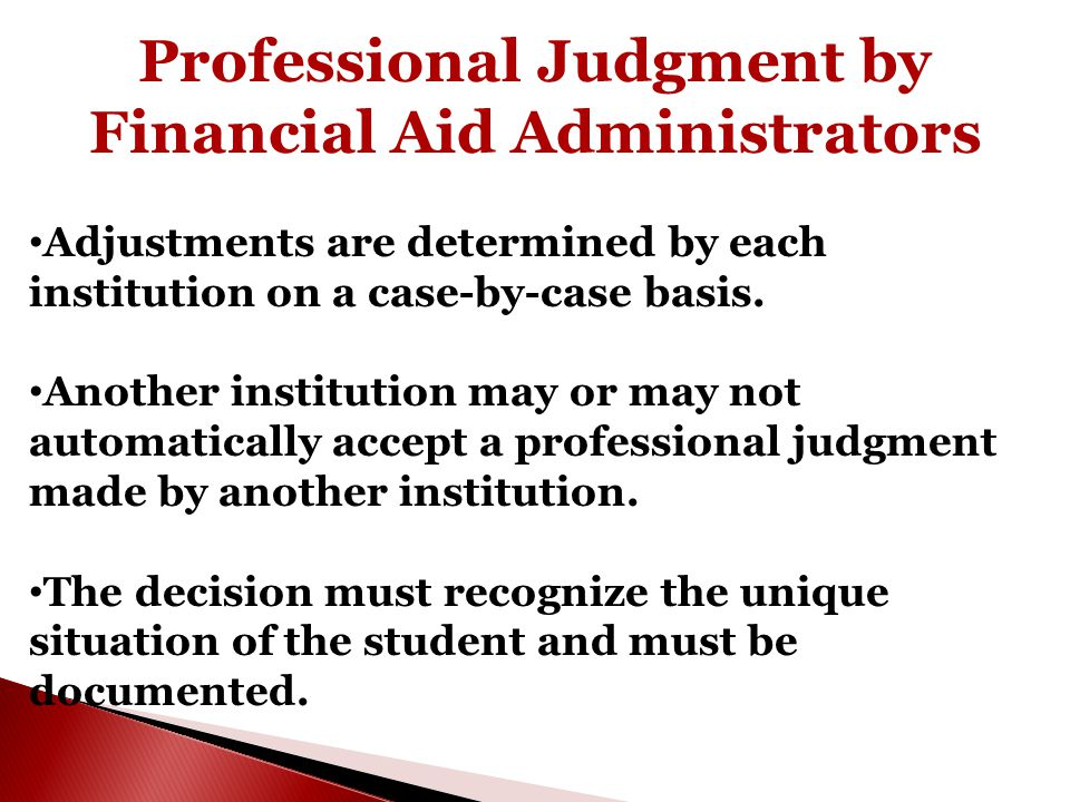 Professional Judgment by Financial Aid Administrators Adjustments are determined by each institution on a case-by-case basis. Another institution may