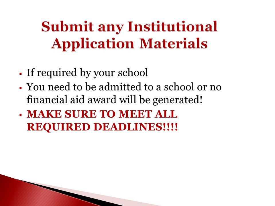  If required by your school  You need to be admitted to a school or no financial aid award will be generated!  MAKE SURE TO MEET ALL REQUIRED DEADL