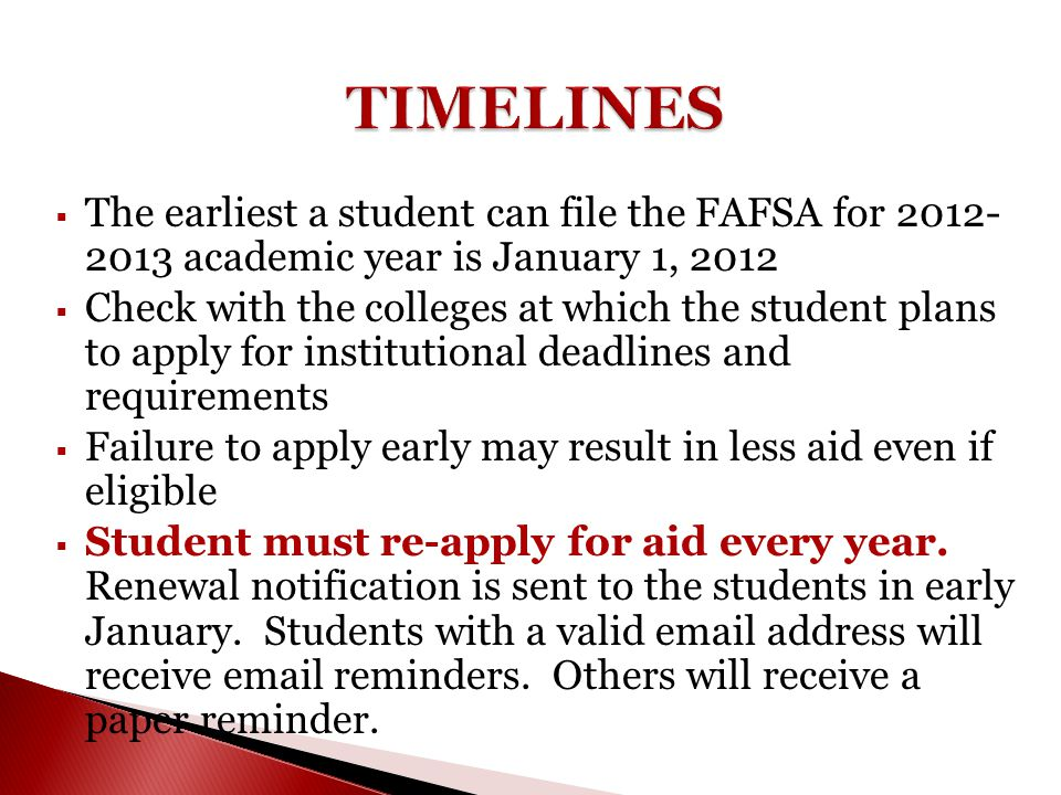  The earliest a student can file the FAFSA for 2012- 2013 academic year is January 1, 2012  Check with the colleges at which the student plans to ap