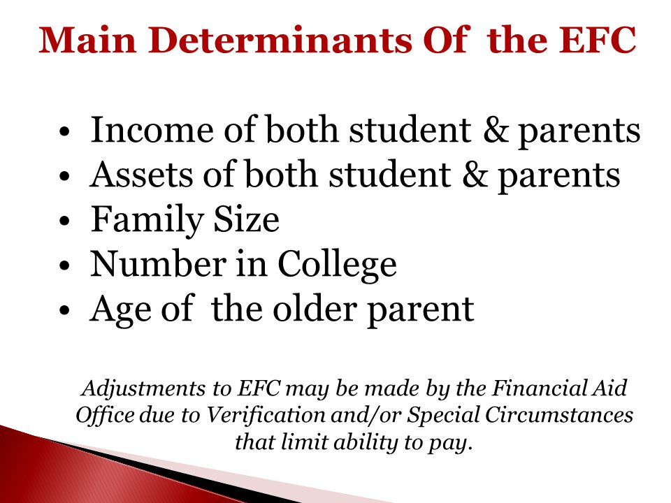 Main Determinants Of the EFC Income of both student & parents Assets of both student & parents Family Size Number in College Age of the older parent A