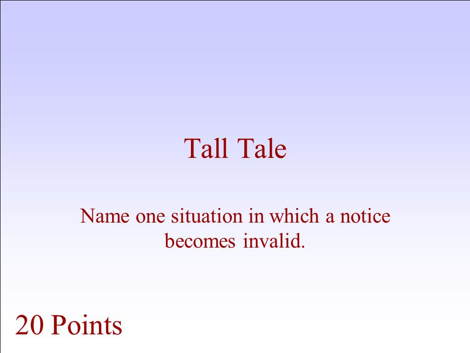 Tall Tale Name one situation in which a notice becomes invalid. 20 Points