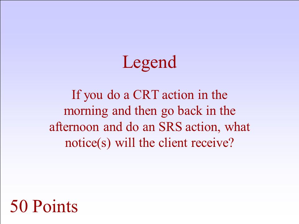 Legend If you do a CRT action in the morning and then go back in the afternoon and do an SRS action, what notice(s) will the client receive.