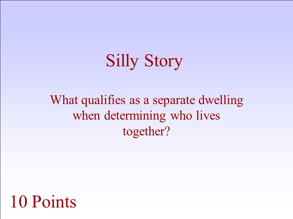 Silly Story What qualifies as a separate dwelling when determining who lives together 10 Points
