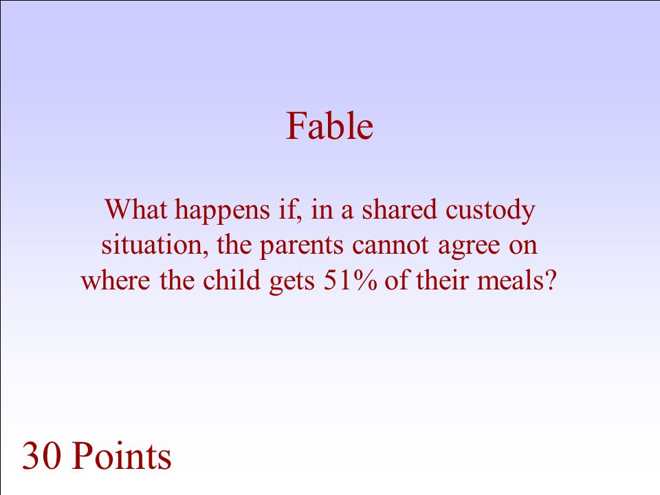 Fable What happens if, in a shared custody situation, the parents cannot agree on where the child gets 51% of their meals.