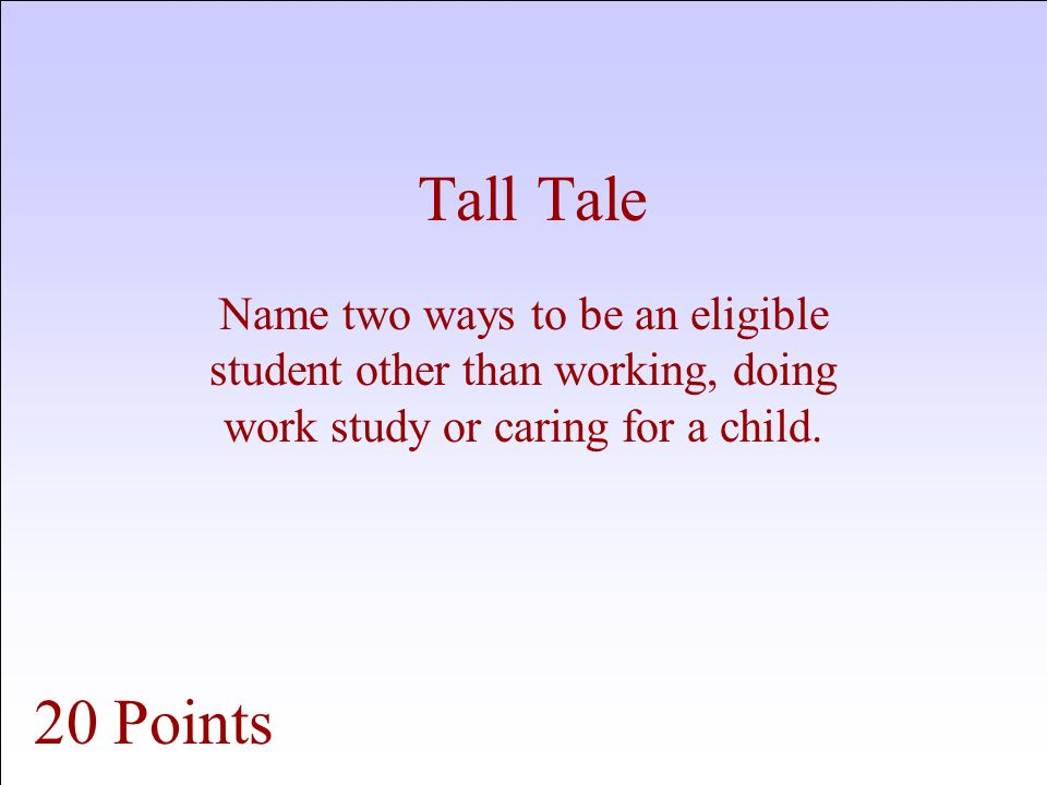Tall Tale Name two ways to be an eligible student other than working, doing work study or caring for a child.