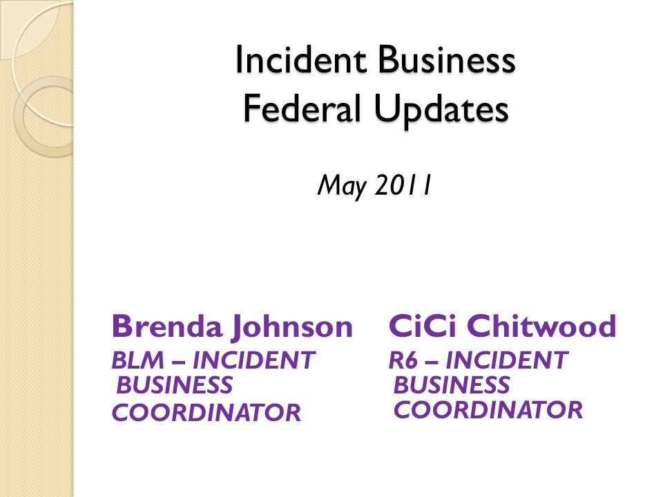 Incident Business Federal Updates Incident Business Federal Updates May 2011 Brenda Johnson BLM – INCIDENT BUSINESS COORDINATOR CiCi Chitwood R6 – INCIDENT BUSINESS COORDINATOR