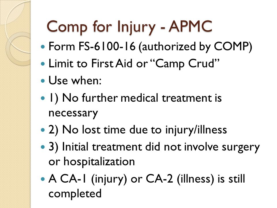 Comp for Injury - APMC Form FS-6100-16 (authorized by COMP) Limit to First Aid or Camp Crud Use when: 1) No further medical treatment is necessary 2) No lost time due to injury/illness 3) Initial treatment did not involve surgery or hospitalization A CA-1 (injury) or CA-2 (illness) is still completed