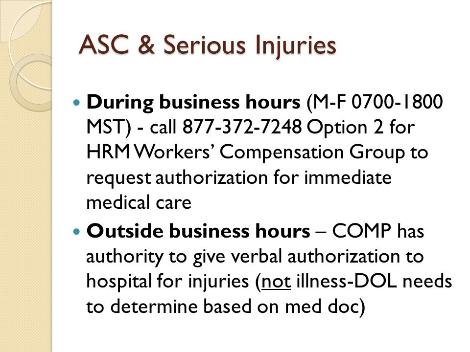 ASC & Serious Injuries During business hours (M-F MST) - call Option 2 for HRM Workers' Compensation Group to request authorization for immediate medical care Outside business hours – COMP has authority to give verbal authorization to hospital for injuries (not illness-DOL needs to determine based on med doc)