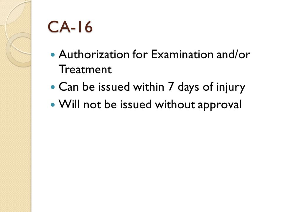 CA-16 Authorization for Examination and/or Treatment Can be issued within 7 days of injury Will not be issued without approval
