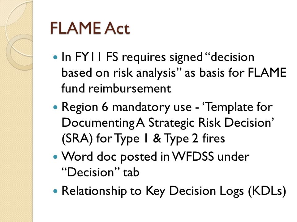 FLAME Act In FY11 FS requires signed decision based on risk analysis as basis for FLAME fund reimbursement Region 6 mandatory use - 'Template for Documenting A Strategic Risk Decision' (SRA) for Type 1 & Type 2 fires Word doc posted in WFDSS under Decision tab Relationship to Key Decision Logs (KDLs)