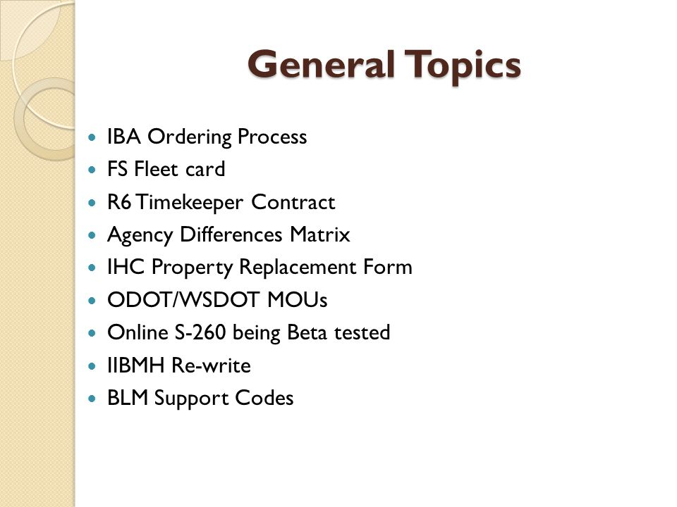 General Topics IBA Ordering Process FS Fleet card R6 Timekeeper Contract Agency Differences Matrix IHC Property Replacement Form ODOT/WSDOT MOUs Online S-260 being Beta tested IIBMH Re-write BLM Support Codes