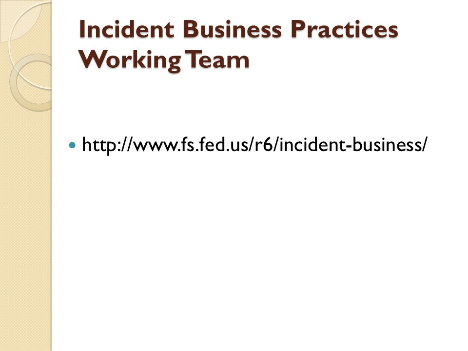 Incident Business Practices Working Team http://www.fs.fed.us/r6/incident-business/