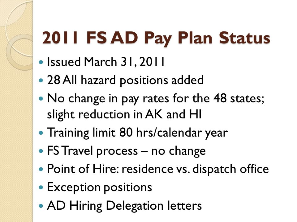 2011 FS AD Pay Plan Status Issued March 31, All hazard positions added No change in pay rates for the 48 states; slight reduction in AK and HI Training limit 80 hrs/calendar year FS Travel process – no change Point of Hire: residence vs.